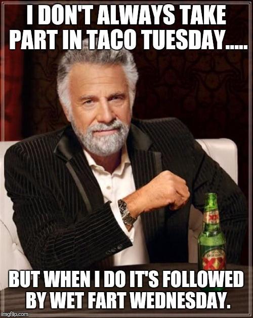 The Most Interesting Man In The World Meme | I DON'T ALWAYS TAKE PART IN TACO TUESDAY..... BUT WHEN I DO IT'S FOLLOWED BY WET FART WEDNESDAY. | image tagged in memes,the most interesting man in the world | made w/ Imgflip meme maker