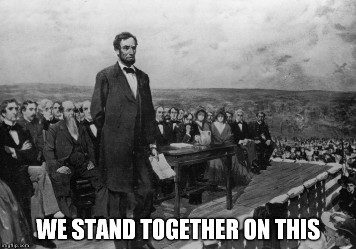 WE STAND TOGETHER ON THIS | image tagged in the gettysburg address | made w/ Imgflip meme maker