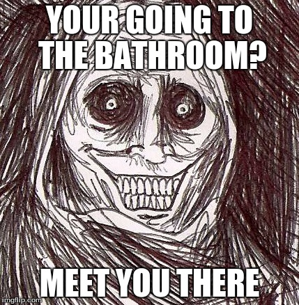 Unwanted House Guest |  YOUR GOING TO THE BATHROOM? MEET YOU THERE | image tagged in memes,unwanted house guest | made w/ Imgflip meme maker