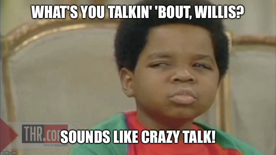 WHAT'S YOU TALKIN' 'BOUT, WILLIS? SOUNDS LIKE CRAZY TALK! | made w/ Imgflip meme maker