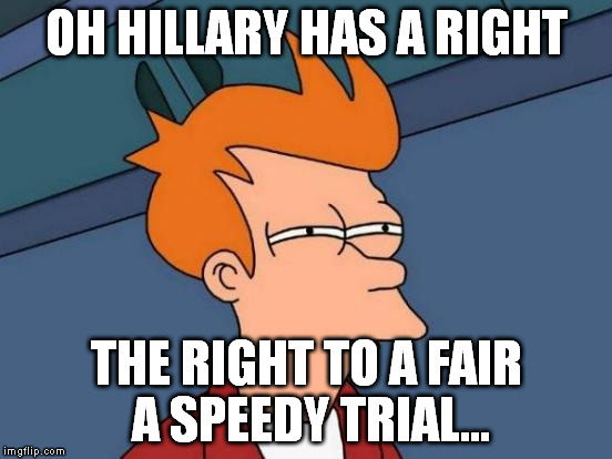 Futurama Fry Meme | OH HILLARY HAS A RIGHT THE RIGHT TO A FAIR A SPEEDY TRIAL... | image tagged in memes,futurama fry | made w/ Imgflip meme maker