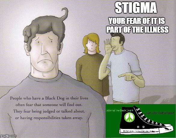 STIGMA YOUR FEAR OF IT IS PART OF THE ILLNESS | image tagged in stigma,kicking the black dog,depression | made w/ Imgflip meme maker