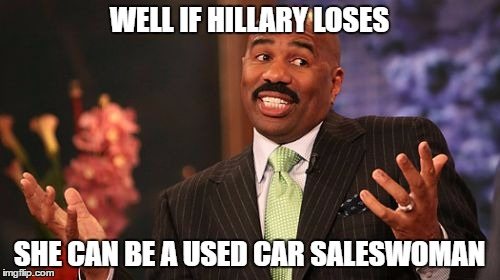 Steve Harvey Meme | WELL IF HILLARY LOSES SHE CAN BE A USED CAR SALESWOMAN | image tagged in memes,steve harvey | made w/ Imgflip meme maker