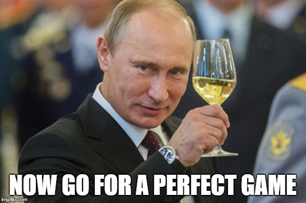 Putin Cheers | NOW GO FOR A PERFECT GAME | image tagged in putin cheers | made w/ Imgflip meme maker