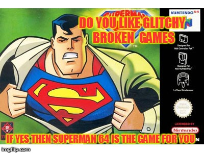 Best game of 2016 | DO YOU LIKE GLITCHY  BROKEN  GAMES IF YES THEN SUPERMAN 64 IS THE GAME FOR YOU | image tagged in glitchy,superman,videogames,nintendo 64 | made w/ Imgflip meme maker