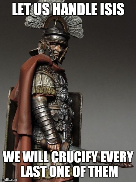 Bloody Roman Centurion | LET US HANDLE ISIS WE WILL CRUCIFY EVERY LAST ONE OF THEM | image tagged in bloody roman centurion | made w/ Imgflip meme maker