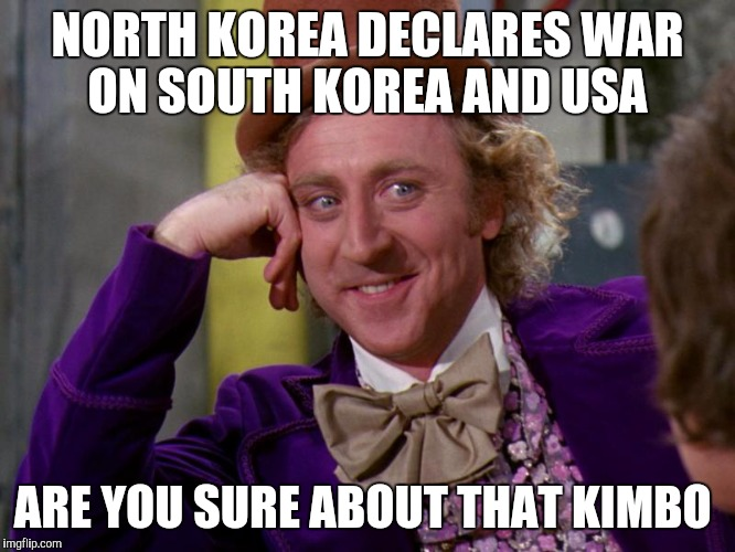 charlie-chocolate-factory | NORTH KOREA DECLARES WAR ON SOUTH KOREA AND USA ARE YOU SURE ABOUT THAT KIMBO | image tagged in charlie-chocolate-factory | made w/ Imgflip meme maker