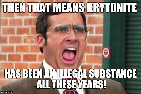 THEN THAT MEANS KRYTONITE HAS BEEN AN ILLEGAL SUBSTANCE ALL THESE YEARS! | made w/ Imgflip meme maker