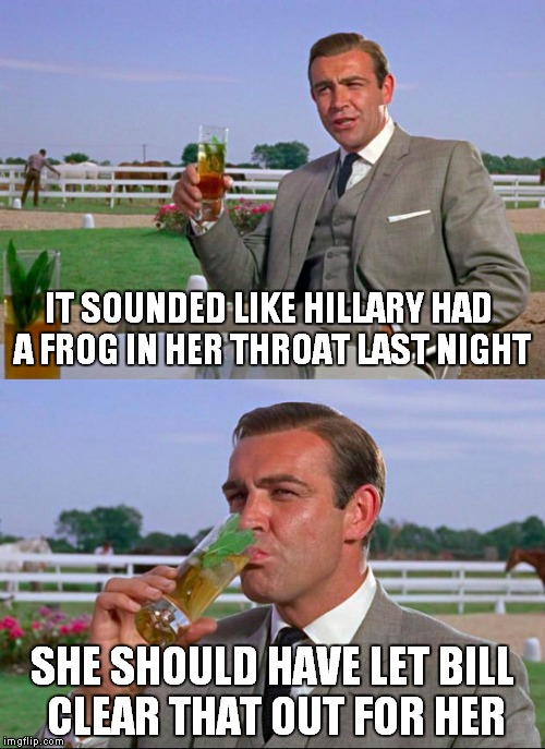 Sean Connery > Kermit | IT SOUNDED LIKE HILLARY HAD A FROG IN HER THROAT LAST NIGHT SHE SHOULD HAVE LET BILL CLEAR THAT OUT FOR HER | image tagged in sean connery  kermit | made w/ Imgflip meme maker