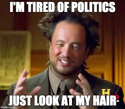 Ancient Aliens Meme | I'M TIRED OF POLITICS JUST LOOK AT MY HAIR | image tagged in memes,ancient aliens | made w/ Imgflip meme maker