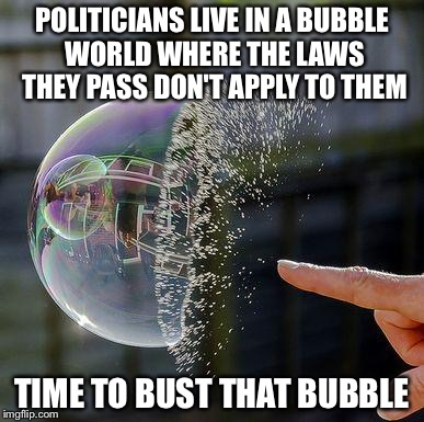 Burst Bubble | POLITICIANS LIVE IN A BUBBLE WORLD WHERE THE LAWS THEY PASS DON'T APPLY TO THEM TIME TO BUST THAT BUBBLE | image tagged in burst bubble | made w/ Imgflip meme maker