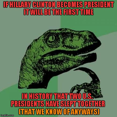 Philosoraptor Meme | IF HILLARY CLINTON BECOMES PRESIDENT IT WILL BE THE FIRST TIME IN HISTORY THAT TWO U.S. PRESIDENTS HAVE SLEPT TOGETHER (THAT WE KNOW OF ANYW | image tagged in memes,philosoraptor | made w/ Imgflip meme maker