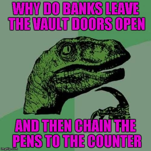 Philosoraptor Meme | WHY DO BANKS LEAVE THE VAULT DOORS OPEN AND THEN CHAIN THE PENS TO THE COUNTER | image tagged in memes,philosoraptor | made w/ Imgflip meme maker