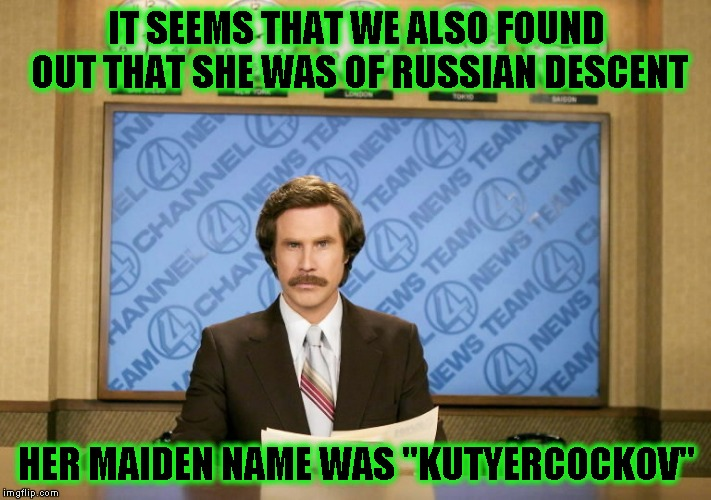 "IT SEEMS THAT WE ALSO FOUND OUT THAT SHE WAS OF RUSSIAN DESCENT HER MAIDEN NAME WAS ""KUTYERCOCKOV"" 