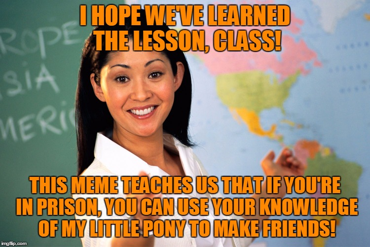 I HOPE WE'VE LEARNED THE LESSON, CLASS! THIS MEME TEACHES US THAT IF YOU'RE IN PRISON, YOU CAN USE YOUR KNOWLEDGE OF MY LITTLE PONY TO MAKE  | made w/ Imgflip meme maker
