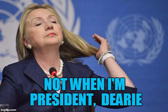 Hillary | NOT WHEN I'M PRESIDENT,  DEARIE | image tagged in hillary | made w/ Imgflip meme maker
