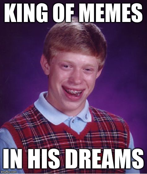 Bad Luck Brian Meme | KING OF MEMES IN HIS DREAMS | image tagged in memes,bad luck brian | made w/ Imgflip meme maker
