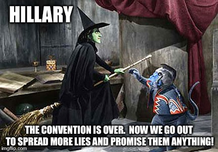 wizard of oz flying monkey witch | HILLARY THE CONVENTION IS OVER.  NOW WE GO OUT TO SPREAD MORE LIES AND PROMISE THEM ANYTHING! | image tagged in wizard of oz flying monkey witch | made w/ Imgflip meme maker