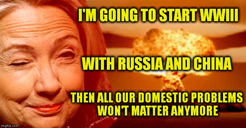I'M GOING TO START WWIII THEN ALL OUR DOMESTIC PROBLEMS WON'T MATTER ANYMORE WITH RUSSIA AND CHINA | image tagged in memes,hillary clinton,russia,china,ww3 | made w/ Imgflip meme maker