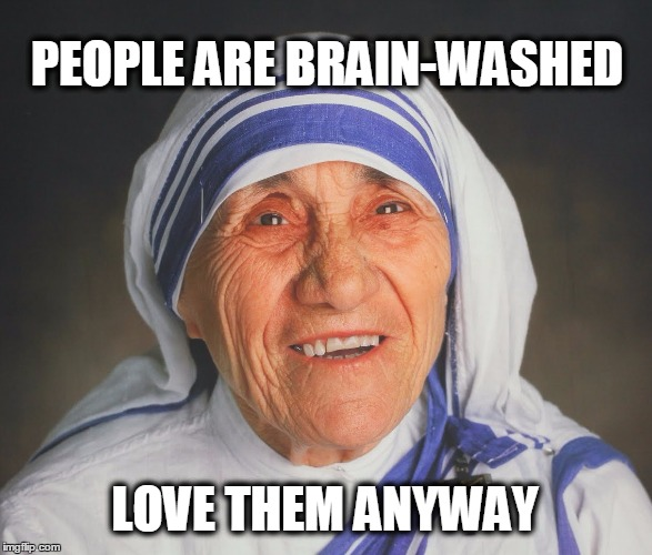 PEOPLE ARE BRAIN-WASHED LOVE THEM ANYWAY | image tagged in brainwashed,mother teresa,love,forgiveness | made w/ Imgflip meme maker