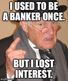 Back In My Day Meme | I USED TO BE A BANKER ONCE. BUT I LOST INTEREST. | image tagged in memes,back in my day | made w/ Imgflip meme maker