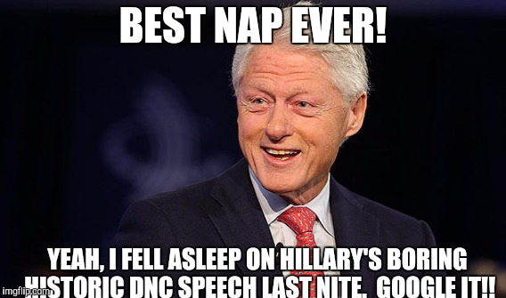 BEST POLITICAL SPEECH EVER-R-R-R!!!! | BEST NAP EVER! YEAH, I FELL ASLEEP ON HILLARY'S BORING HISTORIC DNC SPEECH LAST NITE.  GOOGLE IT!! | image tagged in memes,gifs,funny,political meme,hillary clinton,donald trump | made w/ Imgflip meme maker