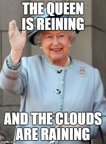 Queen Elizabeth  |  THE QUEEN IS REINING; AND THE CLOUDS ARE RAINING | image tagged in queen elizabeth | made w/ Imgflip meme maker