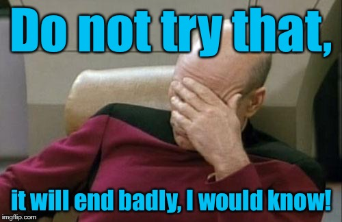 Captain Picard Facepalm Meme | Do not try that, it will end badly, I would know! | image tagged in memes,captain picard facepalm | made w/ Imgflip meme maker