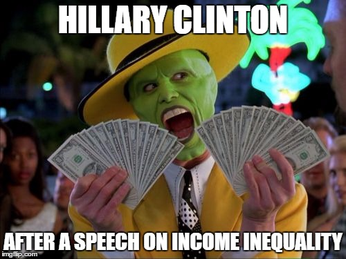 Money Money |  HILLARY CLINTON; AFTER A SPEECH ON INCOME INEQUALITY | image tagged in memes,money money | made w/ Imgflip meme maker