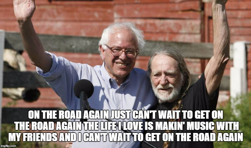 Willie Nelson and Bernie Sanders | ON THE ROAD AGAINJUST CAN'T WAIT TO GET ON THE ROAD AGAINTHE LIFE I LOVE IS MAKIN' MUSIC WITH MY FRIENDSAND I CAN'T WAIT TO GET ON THE RO | image tagged in bernie sanders,willie nelson,feelthebern,political revolution,bernieorbust | made w/ Imgflip meme maker