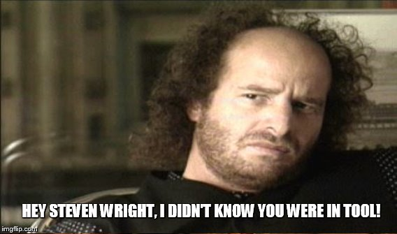 HEY STEVEN WRIGHT, I DIDN'T KNOW YOU WERE IN TOOL! | made w/ Imgflip meme maker