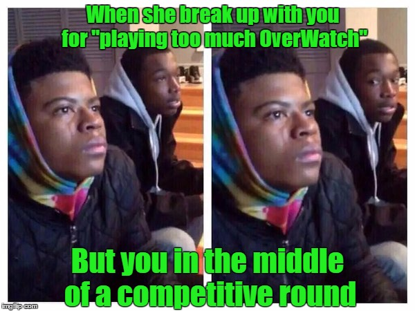 "When she break up with you for ""playing too much OverWatch""; But you in the middle of a competitive round 