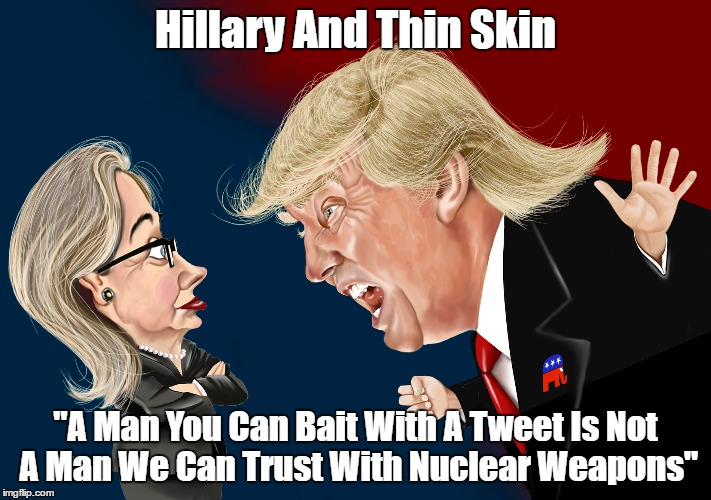 "Hillary And Thin Skin ""A Man You Can Bait With A Tweet Is Not A Man We Can Trust With Nuclear Weapons"" 