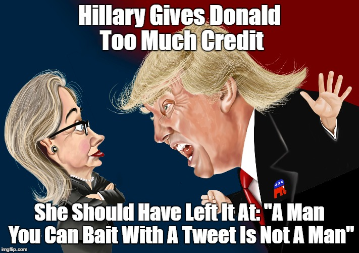 "Hillary Gives Donald Too Much Credit She Should Have Left It At: ""A Man You Can Bait With A Tweet Is Not A Man"" 
