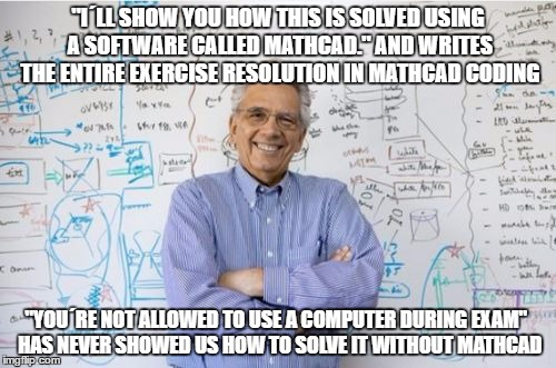 "Engineering Professor | ""I´LL SHOW YOU HOW THIS IS SOLVED USING A SOFTWARE CALLED MATHCAD."" AND WRITES THE ENTIRE EXERCISE RESOLUTION IN MATHCAD CODING ""YOU´RE NOT  