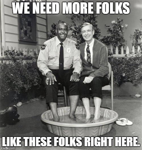 Mr. Rogers Smile |  WE NEED MORE FOLKS; LIKE THESE FOLKS RIGHT HERE. | image tagged in mr rogers | made w/ Imgflip meme maker