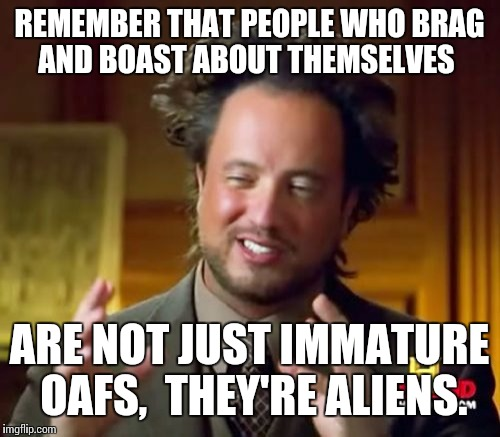 Ancient Aliens Meme | REMEMBER THAT PEOPLE WHO BRAG AND BOAST ABOUT THEMSELVES ARE NOT JUST IMMATURE OAFS,  THEY'RE ALIENS. | image tagged in memes,ancient aliens | made w/ Imgflip meme maker