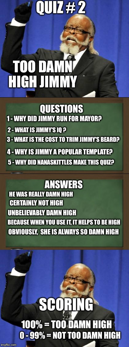 ***imgflip101*** Do you know your template? Take the quiz | QUIZ # 2 TOO DAMN HIGH JIMMY 2 - WHAT IS JIMMY'S IQ ? 3 - WHAT IS THE COST TO TRIM JIMMY'S BEARD? 1 - WHY DID JIMMY RUN FOR MAYOR? 4 - WHY I | image tagged in memes,too damn high,quizzes,welcome to imgflip | made w/ Imgflip meme maker