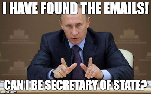 Vladimir Putin |  I HAVE FOUND THE EMAILS! CAN I BE SECRETARY OF STATE? | image tagged in memes,vladimir putin | made w/ Imgflip meme maker