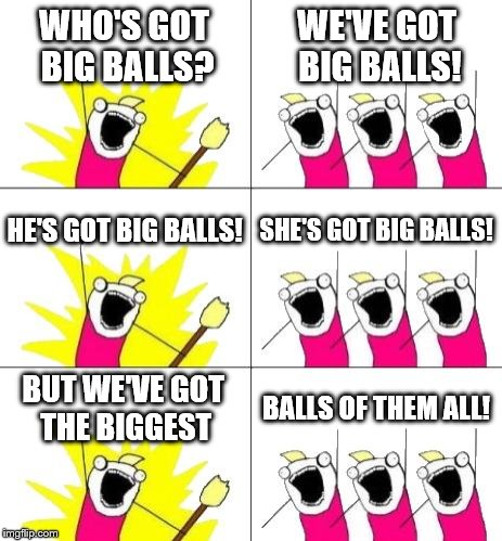 What Do We Want 3 Meme |  WHO'S GOT BIG BALLS? WE'VE GOT BIG BALLS! HE'S GOT BIG BALLS! SHE'S GOT BIG BALLS! BUT WE'VE GOT THE BIGGEST; BALLS OF THEM ALL! | image tagged in memes,what do we want 3,metal,ac/dc,lyrics | made w/ Imgflip meme maker