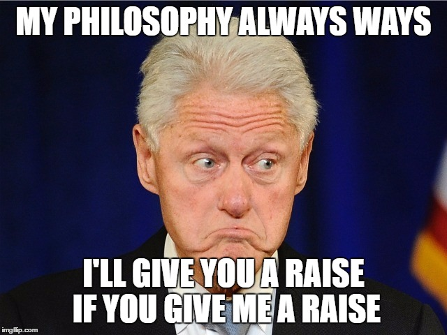 MY PHILOSOPHY ALWAYS WAYS I'LL GIVE YOU A RAISE IF YOU GIVE ME A RAISE | made w/ Imgflip meme maker