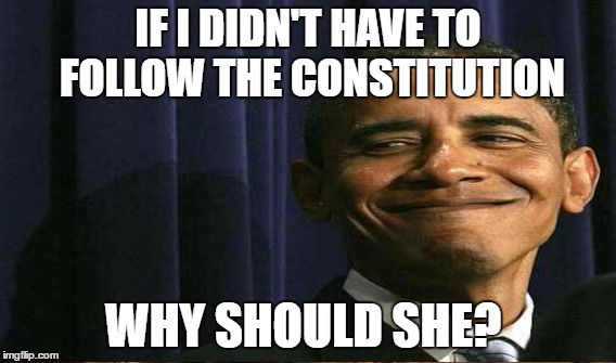 IF I DIDN'T HAVE TO FOLLOW THE CONSTITUTION WHY SHOULD SHE? | made w/ Imgflip meme maker