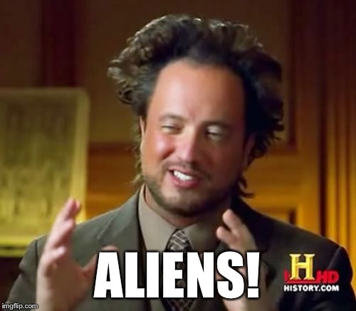 Ancient Aliens Meme | ALIENS! | image tagged in memes,ancient aliens | made w/ Imgflip meme maker