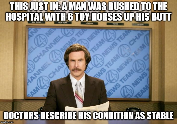 This just in | THIS JUST IN: A MAN WAS RUSHED TO THE HOSPITAL WITH 6 TOY HORSES UP HIS BUTT DOCTORS DESCRIBE HIS CONDITION AS STABLE | image tagged in this just in | made w/ Imgflip meme maker