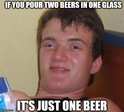 10 Guy Meme | IF YOU POUR TWO BEERS IN ONE GLASS IT'S JUST ONE BEER | image tagged in memes,10 guy | made w/ Imgflip meme maker