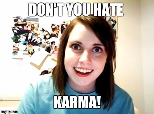 Pay backs like me! | DON'T YOU HATE KARMA! | image tagged in memes | made w/ Imgflip meme maker