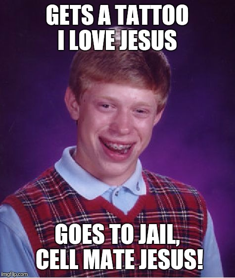 Bad Luck Brian Meme | GETS A TATTOO I LOVE JESUS GOES TO JAIL, CELL MATE JESUS! | image tagged in memes,bad luck brian | made w/ Imgflip meme maker