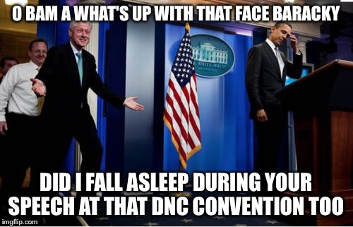 Democratic Naptional Convention  | O BAM A WHAT'S UP WITH THAT FACE BARACKY DID I FALL ASLEEP DURING YOUR SPEECH AT THAT DNC CONVENTION TOO | image tagged in memes,bubba and barack,dnc,democratic convention,hillary clinton,bill clinton | made w/ Imgflip meme maker