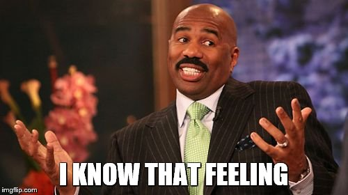 Steve Harvey Meme | I KNOW THAT FEELING | image tagged in memes,steve harvey | made w/ Imgflip meme maker