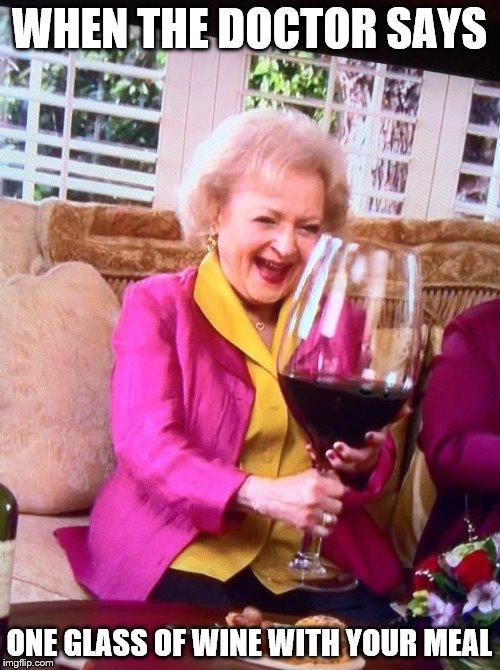 Doctors Orders! | WHEN THE DOCTOR SAYS ONE GLASS OF WINE WITH YOUR MEAL | image tagged in meme,betty white,wine,alcoholic | made w/ Imgflip meme maker